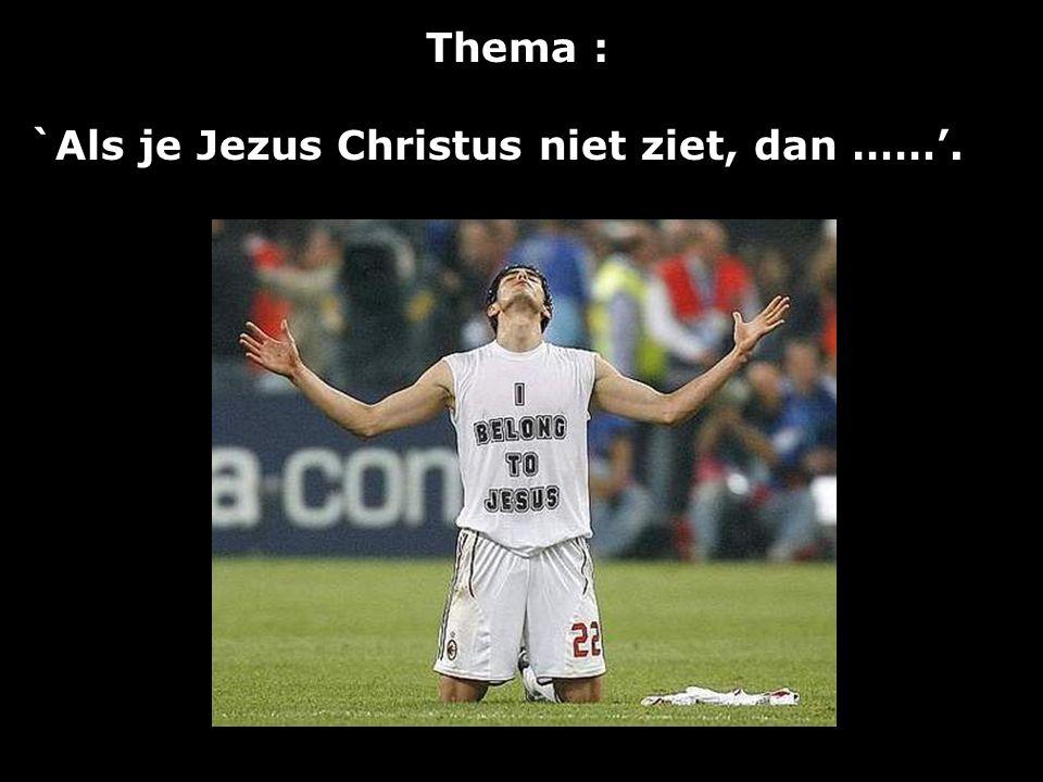 Thema : `Als je Jezus Christus niet ziet, dan ……'.