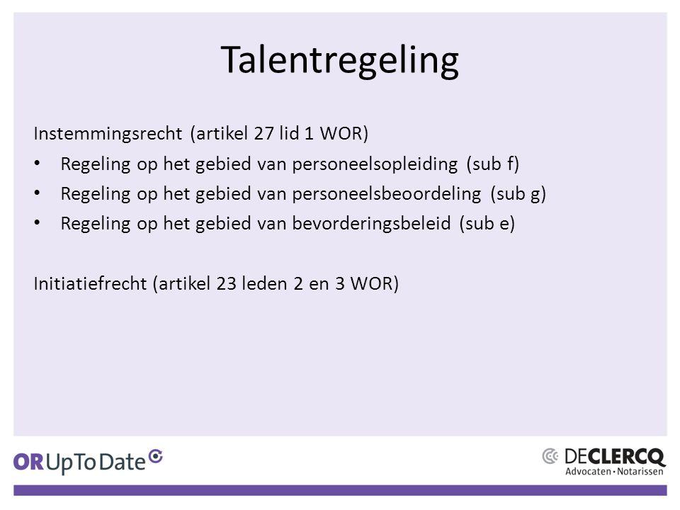 Talentregeling Instemmingsrecht (artikel 27 lid 1 WOR) Regeling op het gebied van personeelsopleiding (sub f) Regeling op het gebied van personeelsbeoordeling (sub g) Regeling op het gebied van bevorderingsbeleid (sub e) Initiatiefrecht (artikel 23 leden 2 en 3 WOR)