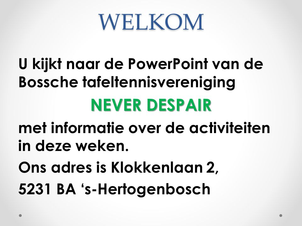 WELKOM U kijkt naar de PowerPoint van de Bossche tafeltennisvereniging NEVER DESPAIR met informatie over de activiteiten in deze weken.