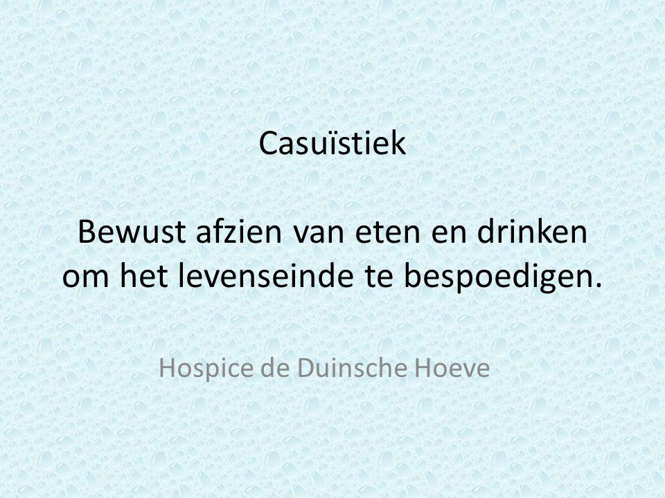 Casuïstiek Bewust afzien van eten en drinken om het levenseinde te bespoedigen. Hospice de Duinsche Hoeve