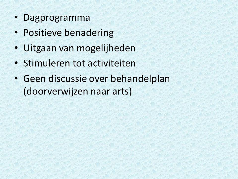 Dagprogramma Positieve benadering Uitgaan van mogelijheden Stimuleren tot activiteiten Geen discussie over behandelplan (doorverwijzen naar arts)