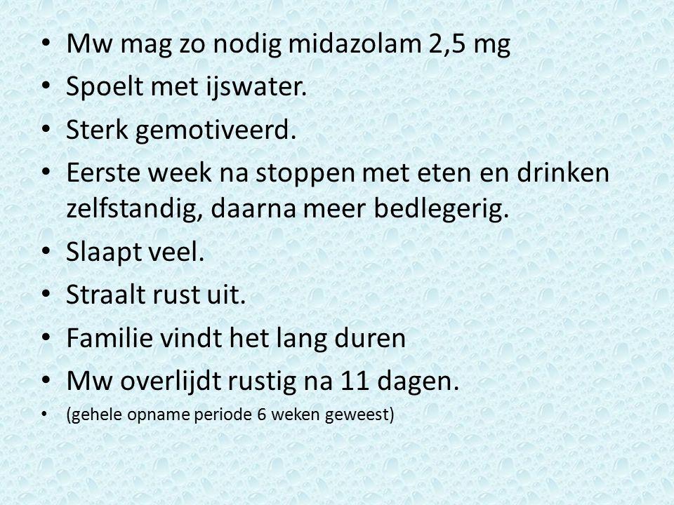 Mw mag zo nodig midazolam 2,5 mg Spoelt met ijswater. Sterk gemotiveerd. Eerste week na stoppen met eten en drinken zelfstandig, daarna meer bedlegeri