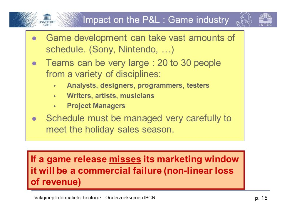 Vakgroep Informatietechnologie – Onderzoeksgroep IBCN p. 15 Impact on the P&L : Game industry Game development can take vast amounts of schedule. (Son