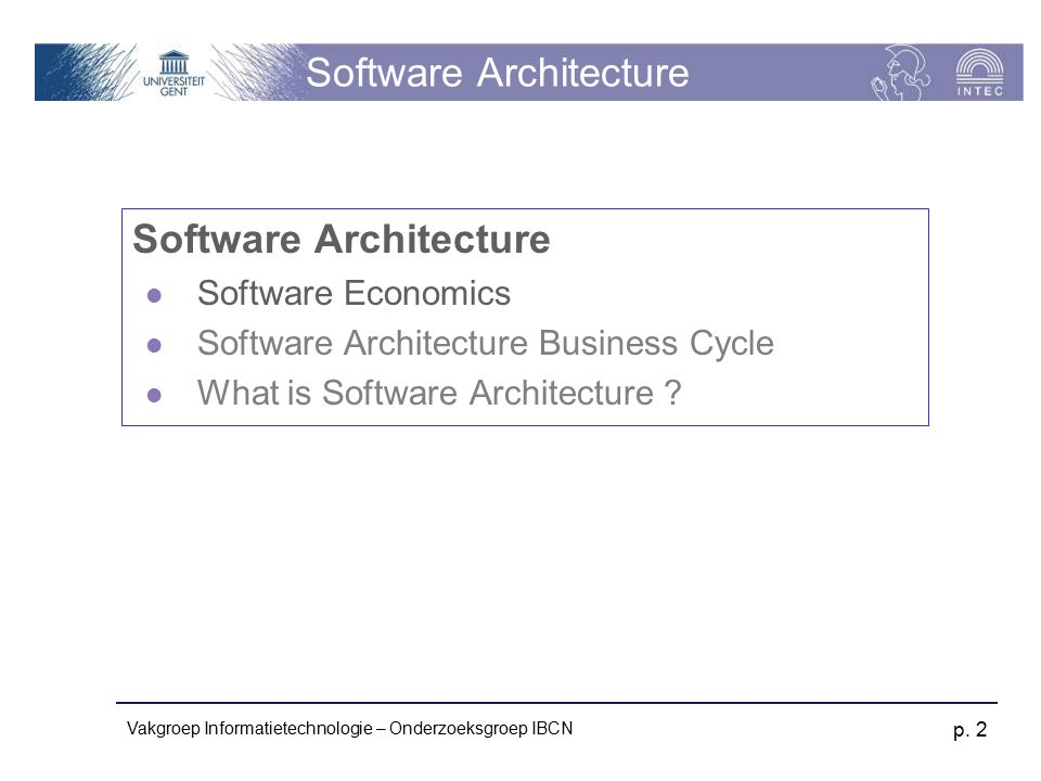 Vakgroep Informatietechnologie – Onderzoeksgroep IBCN p. 2 Software Architecture Software Economics Software Architecture Business Cycle What is Softw