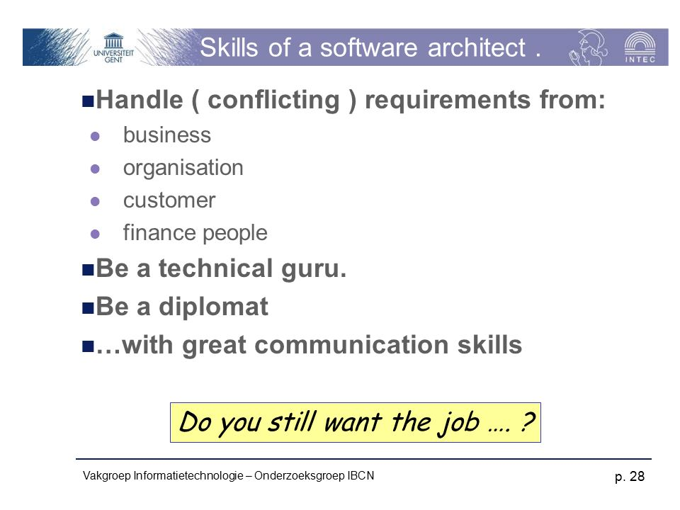 Vakgroep Informatietechnologie – Onderzoeksgroep IBCN p. 28 Skills of a software architect. Handle ( conflicting ) requirements from: business organis