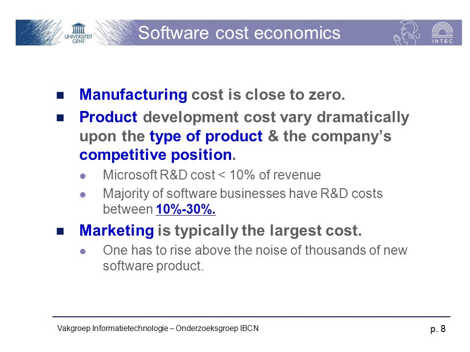 Vakgroep Informatietechnologie – Onderzoeksgroep IBCN p. 8 Software cost economics Manufacturing cost is close to zero. Product development cost vary