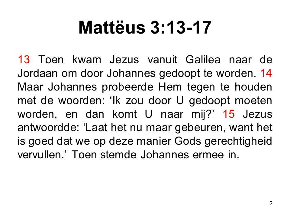 Mattëus 3:13-17 13 Toen kwam Jezus vanuit Galilea naar de Jordaan om door Johannes gedoopt te worden. 14 Maar Johannes probeerde Hem tegen te houden m