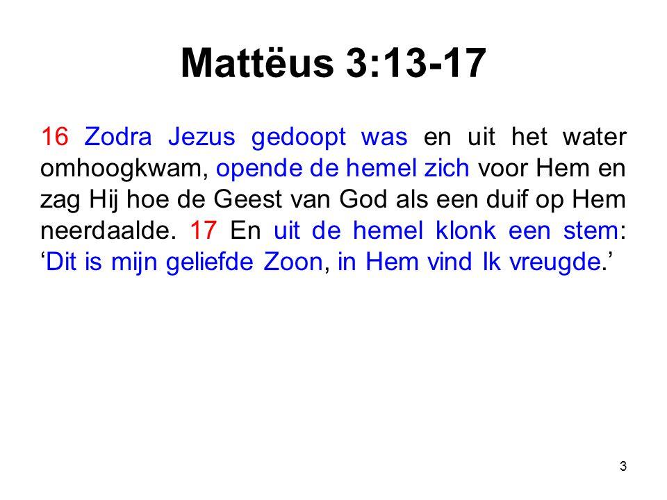 Mattëus 3:13-17 16 Zodra Jezus gedoopt was en uit het water omhoogkwam, opende de hemel zich voor Hem en zag Hij hoe de Geest van God als een duif op