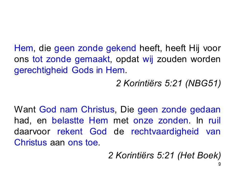 Hem, die geen zonde gekend heeft, heeft Hij voor ons tot zonde gemaakt, opdat wij zouden worden gerechtigheid Gods in Hem. 2 Korintiërs 5:21 (NBG51) W