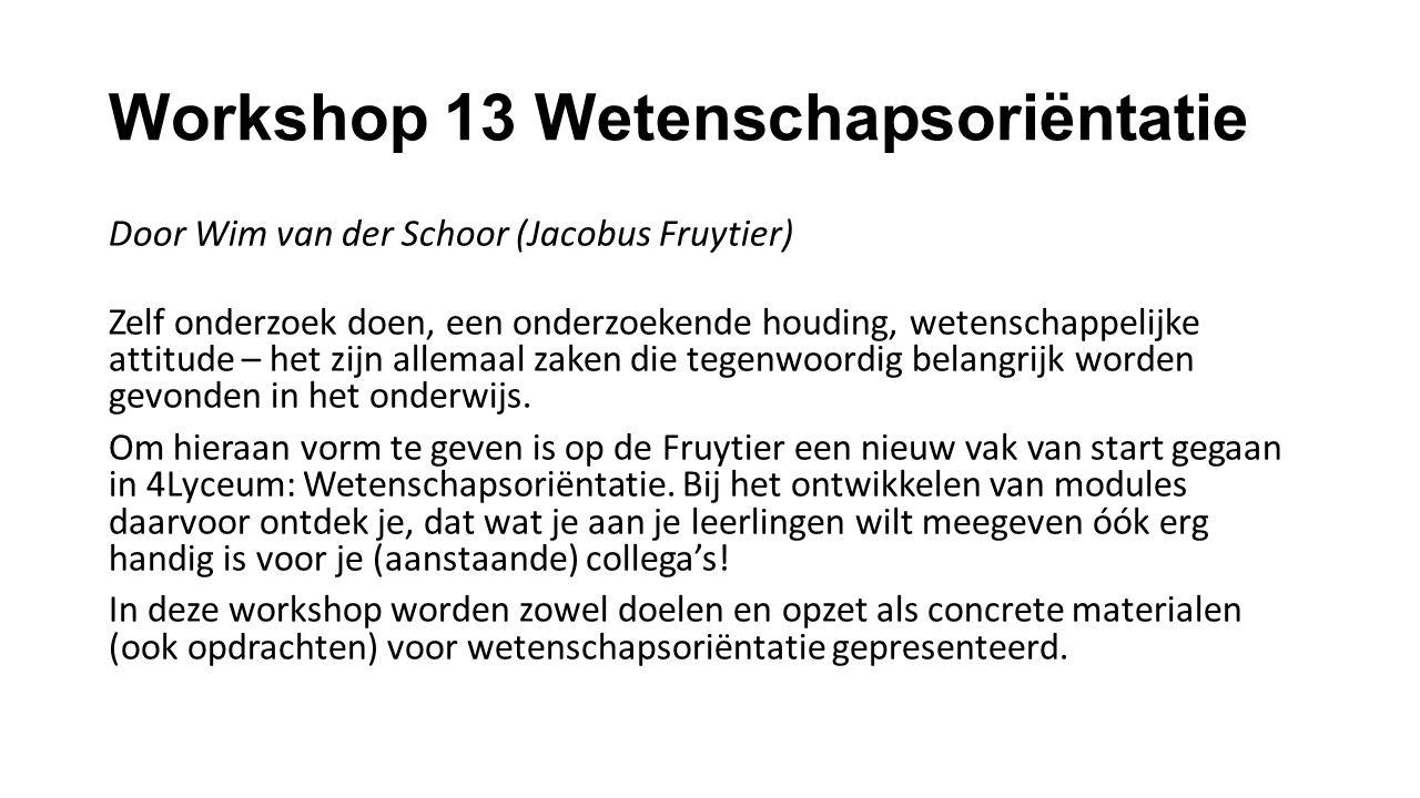 Workshop 13 Wetenschapsoriëntatie Door Wim van der Schoor (Jacobus Fruytier) Zelf onderzoek doen, een onderzoekende houding, wetenschappelijke attitude – het zijn allemaal zaken die tegenwoordig belangrijk worden gevonden in het onderwijs.