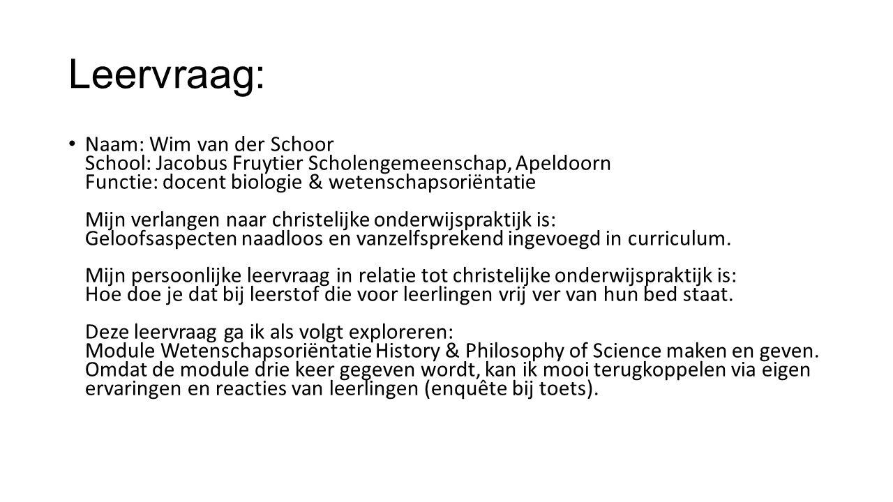 Leervraag: Naam: Wim van der Schoor School: Jacobus Fruytier Scholengemeenschap, Apeldoorn Functie: docent biologie & wetenschapsoriëntatie Mijn verlangen naar christelijke onderwijspraktijk is: Geloofsaspecten naadloos en vanzelfsprekend ingevoegd in curriculum.