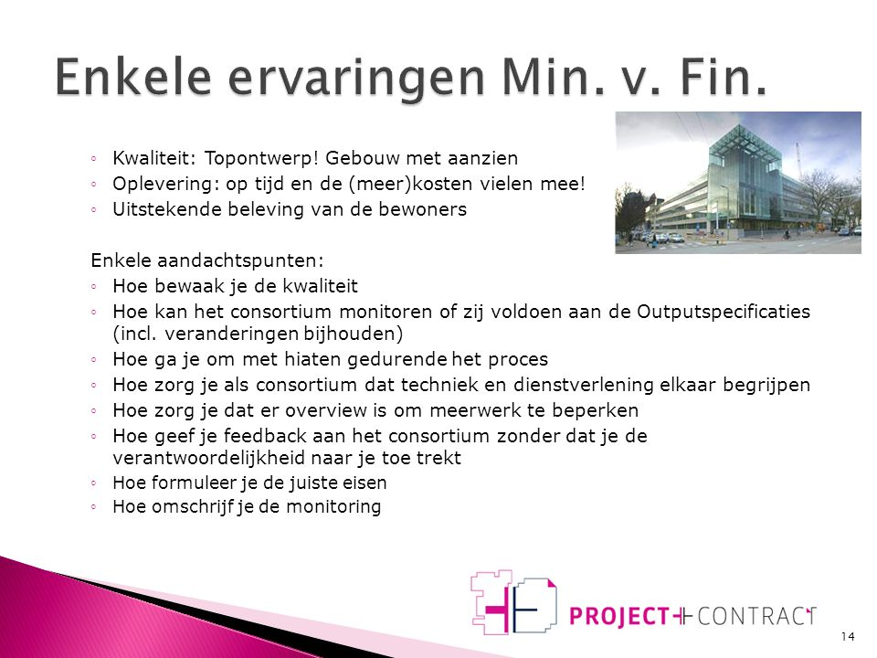 13 Overdrachts- document Procesontwerp Besluitvormings- document PPC Business case/ alt.analyse Besluit contractvorm Projectplan aanbesteding Overdrachts- document Ambitiedocument Outputspecificatie Contract opdr.nemer Overdrachts- document Ingebruikgeving Hoofdverantwoordelijke Aanbesteding Afweging huisvestingsvariant Vraagformulering Uitwerking en realisatie Exploitatie Contractmanagement Einde contract Procesmanagement Advisering Projectmanagement Contractmanagement Betrokkenheid