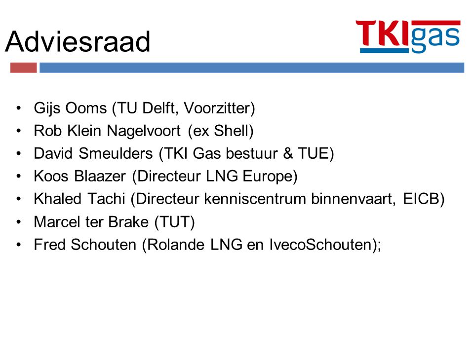 Adviesraad Gijs Ooms (TU Delft, Voorzitter) Rob Klein Nagelvoort (ex Shell) David Smeulders (TKI Gas bestuur & TUE) Koos Blaazer (Directeur LNG Europe