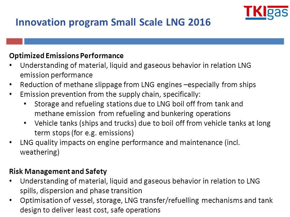 Optimized Emissions Performance Understanding of material, liquid and gaseous behavior in relation LNG emission performance Reduction of methane slippage from LNG engines –especially from ships Emission prevention from the supply chain, specifically: Storage and refueling stations due to LNG boil off from tank and methane emission from refueling and bunkering operations Vehicle tanks (ships and trucks) due to boil off from vehicle tanks at long term stops (for e.g.