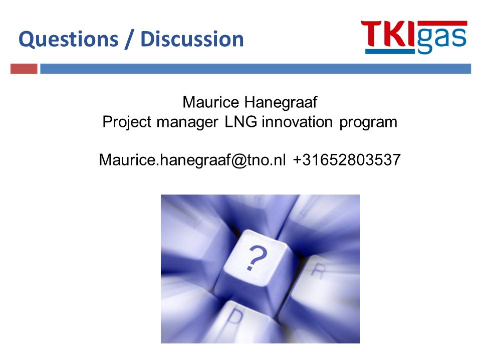 Questions / Discussion Maurice Hanegraaf Project manager LNG innovation program Maurice.hanegraaf@tno.nl +31652803537
