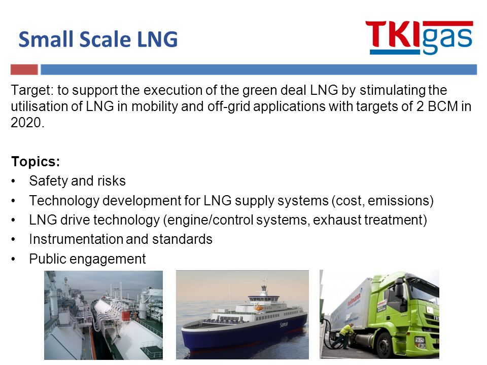 Small Scale LNG Target: to support the execution of the green deal LNG by stimulating the utilisation of LNG in mobility and off-grid applications with targets of 2 BCM in 2020.