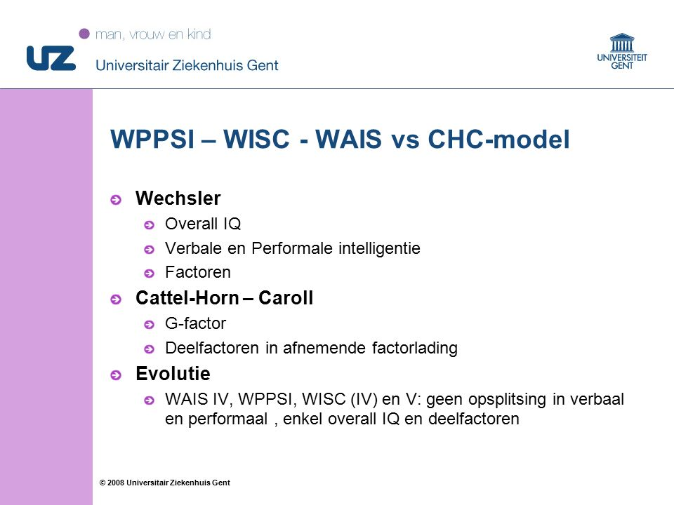 15 © 2008 Universitair Ziekenhuis Gent WPPSI – WISC - WAIS vs CHC-model Wechsler Overall IQ Verbale en Performale intelligentie Factoren Cattel-Horn – Caroll G-factor Deelfactoren in afnemende factorlading Evolutie WAIS IV, WPPSI, WISC (IV) en V: geen opsplitsing in verbaal en performaal, enkel overall IQ en deelfactoren