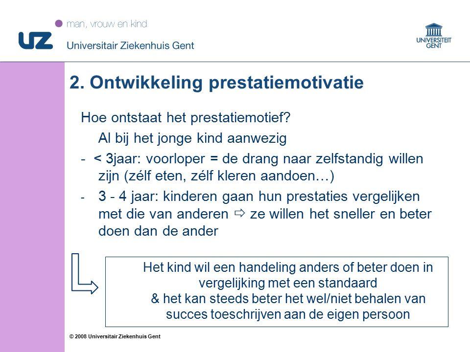 21 © 2008 Universitair Ziekenhuis Gent 2. Ontwikkeling prestatiemotivatie Hoe ontstaat het prestatiemotief? Al bij het jonge kind aanwezig - < 3jaar: