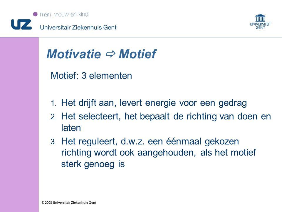 22 © 2008 Universitair Ziekenhuis Gent Motivatie  Motief Motief: 3 elementen 1. Het drijft aan, levert energie voor een gedrag 2. Het selecteert, het