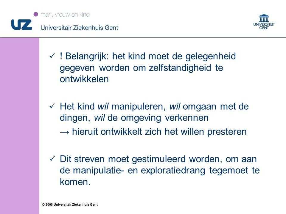 23 © 2008 Universitair Ziekenhuis Gent ! Belangrijk: het kind moet de gelegenheid gegeven worden om zelfstandigheid te ontwikkelen Het kind wil manipu