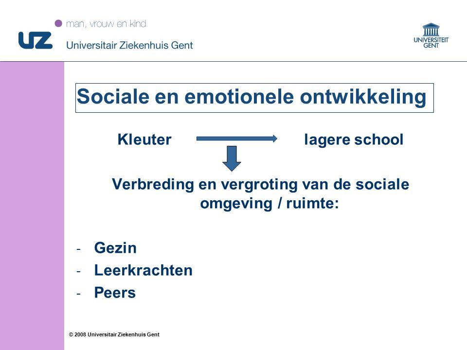 30 © 2008 Universitair Ziekenhuis Gent Sociale en emotionele ontwikkeling Kleuter lagere school Verbreding en vergroting van de sociale omgeving / ruimte: - Gezin - Leerkrachten - Peers