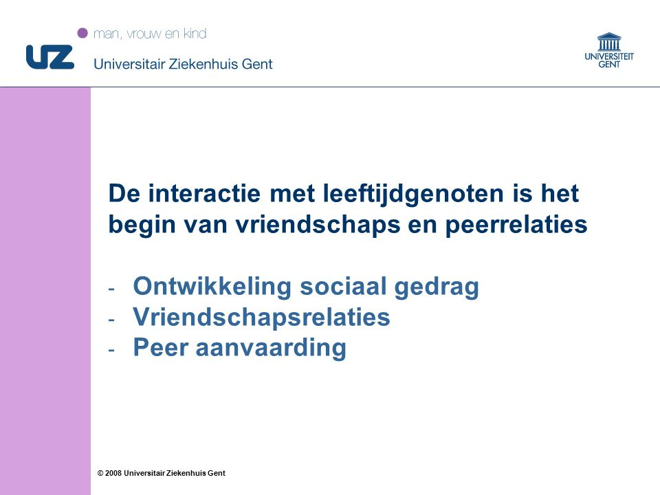 31 © 2008 Universitair Ziekenhuis Gent De interactie met leeftijdgenoten is het begin van vriendschaps en peerrelaties - Ontwikkeling sociaal gedrag - Vriendschapsrelaties - Peer aanvaarding