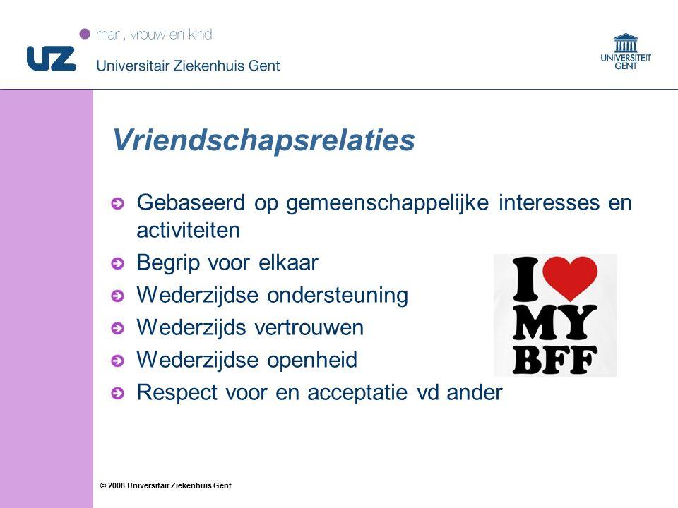34 © 2008 Universitair Ziekenhuis Gent Vriendschapsrelaties Gebaseerd op gemeenschappelijke interesses en activiteiten Begrip voor elkaar Wederzijdse ondersteuning Wederzijds vertrouwen Wederzijdse openheid Respect voor en acceptatie vd ander