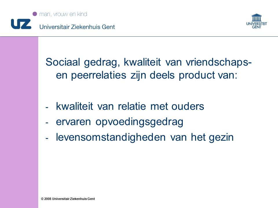 40 © 2008 Universitair Ziekenhuis Gent Sociaal gedrag, kwaliteit van vriendschaps- en peerrelaties zijn deels product van: - kwaliteit van relatie met ouders - ervaren opvoedingsgedrag - levensomstandigheden van het gezin