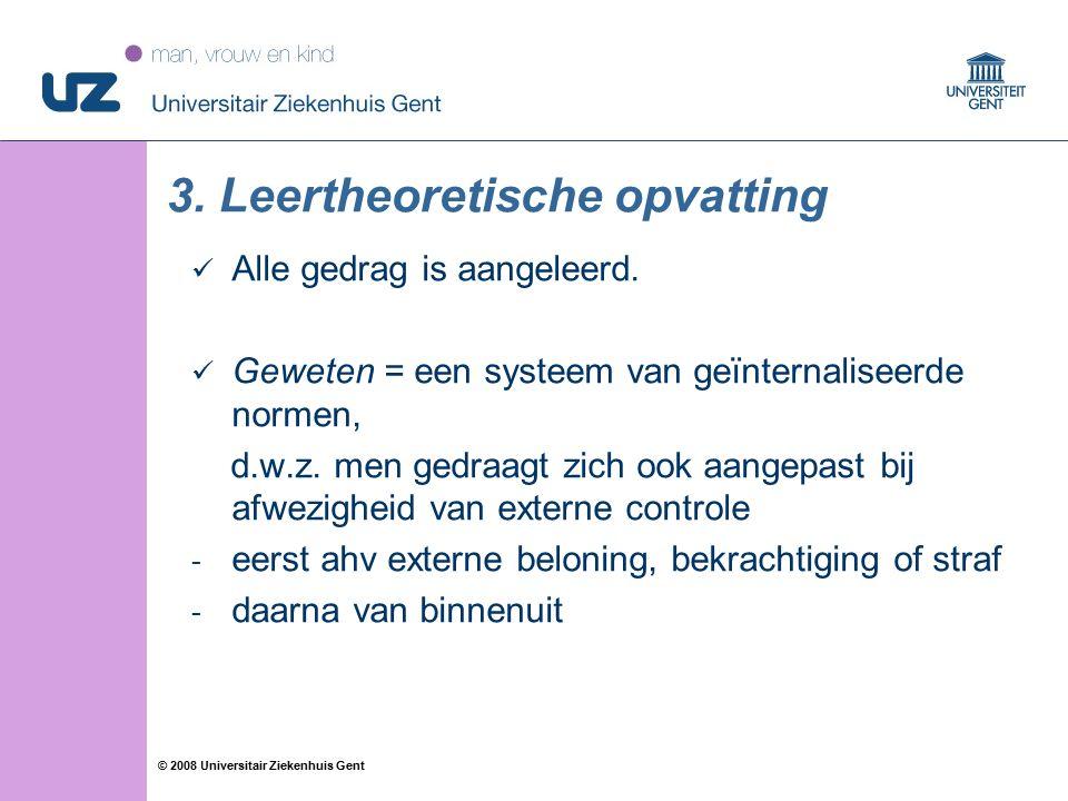51 © 2008 Universitair Ziekenhuis Gent 3. Leertheoretische opvatting Alle gedrag is aangeleerd. Geweten = een systeem van geïnternaliseerde normen, d.