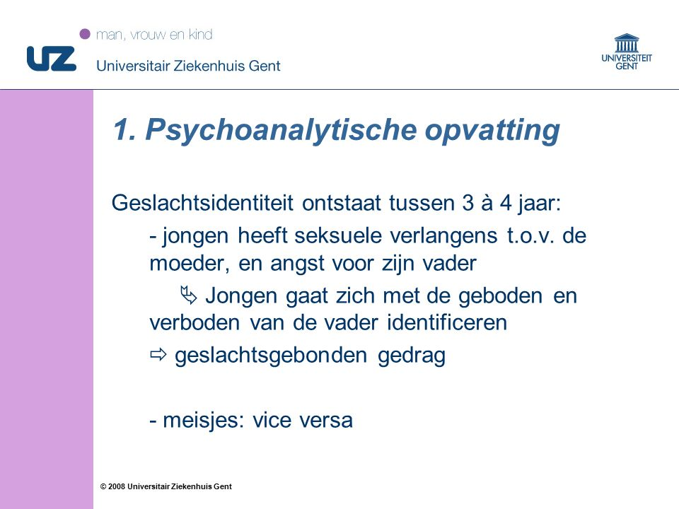56 © 2008 Universitair Ziekenhuis Gent 1. Psychoanalytische opvatting Geslachtsidentiteit ontstaat tussen 3 à 4 jaar: - jongen heeft seksuele verlange