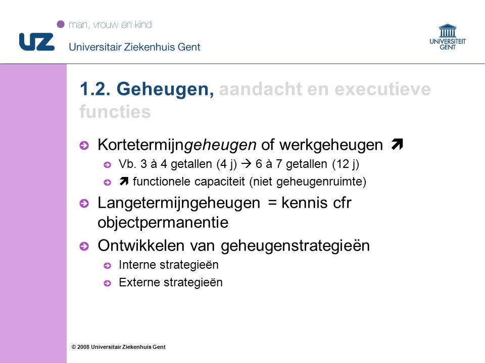 77 © 2008 Universitair Ziekenhuis Gent 1.2. Geheugen, aandacht en executieve functies Kortetermijngeheugen of werkgeheugen  Vb. 3 à 4 getallen (4 j)