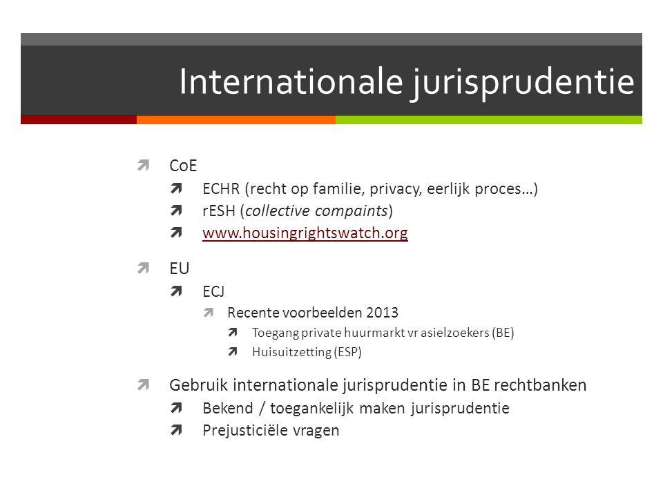 Internationale jurisprudentie  CoE  ECHR (recht op familie, privacy, eerlijk proces…)  rESH (collective compaints)  www.housingrightswatch.org www.housingrightswatch.org  EU  ECJ  Recente voorbeelden 2013  Toegang private huurmarkt vr asielzoekers (BE)  Huisuitzetting (ESP)  Gebruik internationale jurisprudentie in BE rechtbanken  Bekend / toegankelijk maken jurisprudentie  Prejusticiële vragen