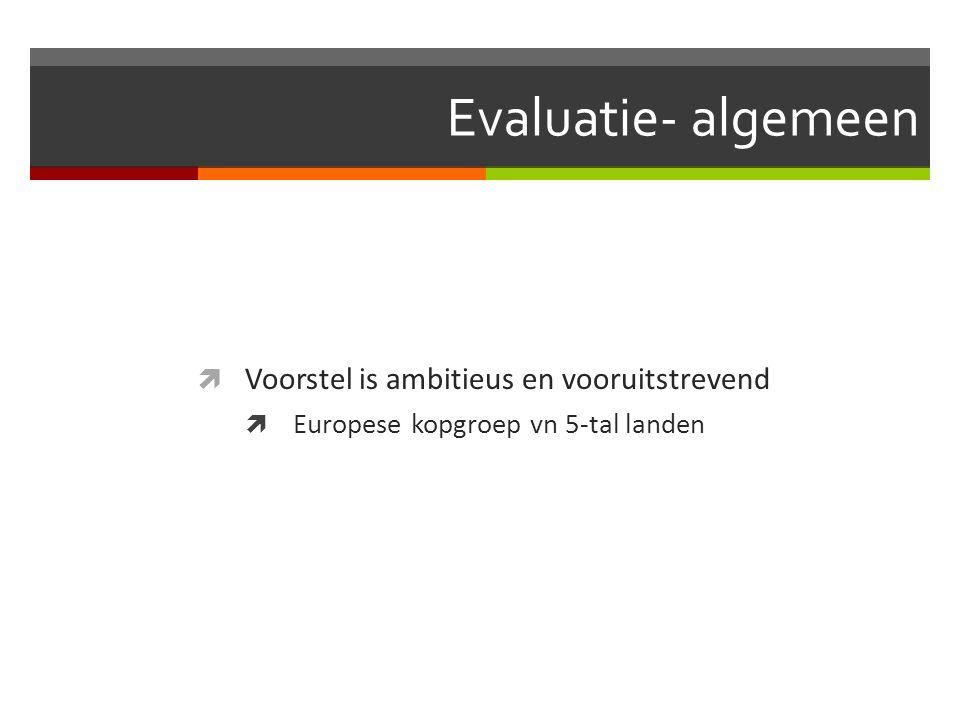 Evaluatie- algemeen  Voorstel is ambitieus en vooruitstrevend  Europese kopgroep vn 5-tal landen