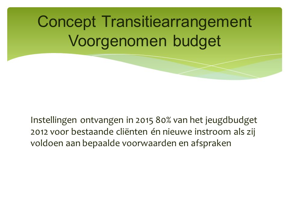 Instellingen ontvangen in 2015 80% van het jeugdbudget 2012 voor bestaande cliënten én nieuwe instroom als zij voldoen aan bepaalde voorwaarden en afspraken Concept Transitiearrangement Voorgenomen budget