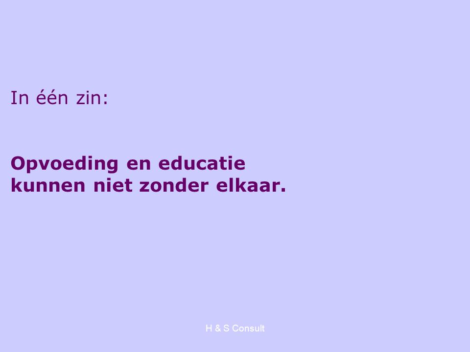 H & S Consult In één zin: Opvoeding en educatie kunnen niet zonder elkaar.