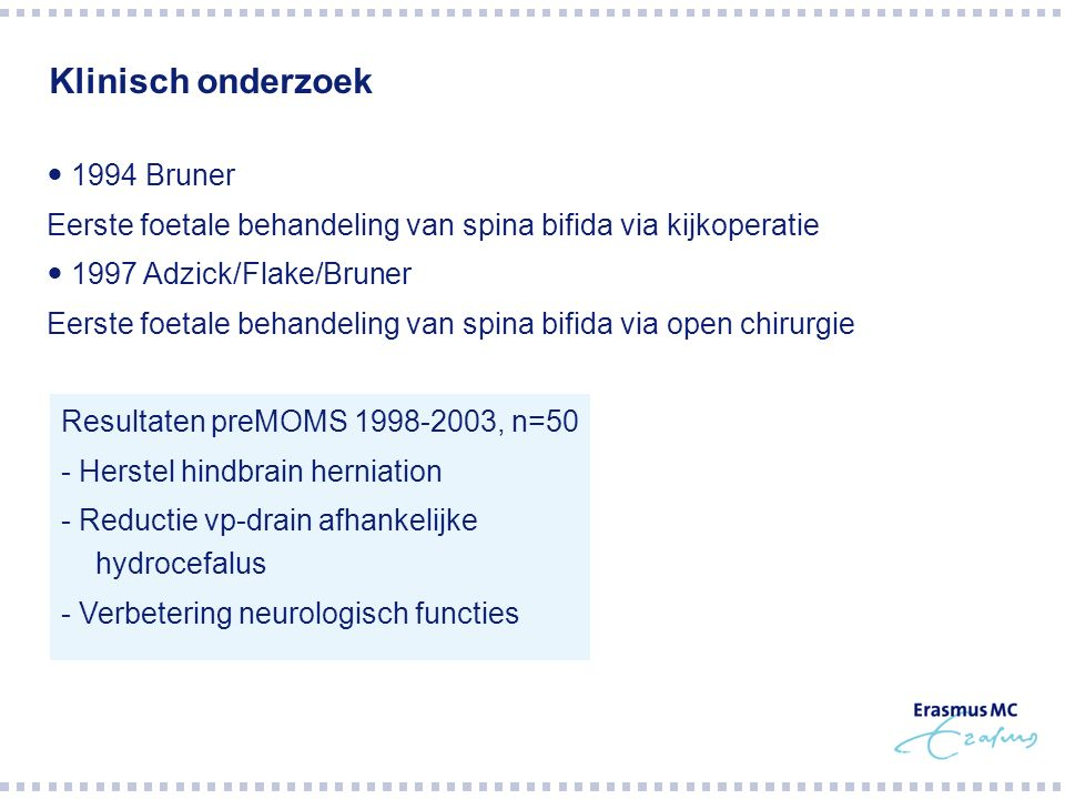 Klinisch onderzoek 1994 Bruner Eerste foetale behandeling van spina bifida via kijkoperatie 1997 Adzick/Flake/Bruner Eerste foetale behandeling van sp