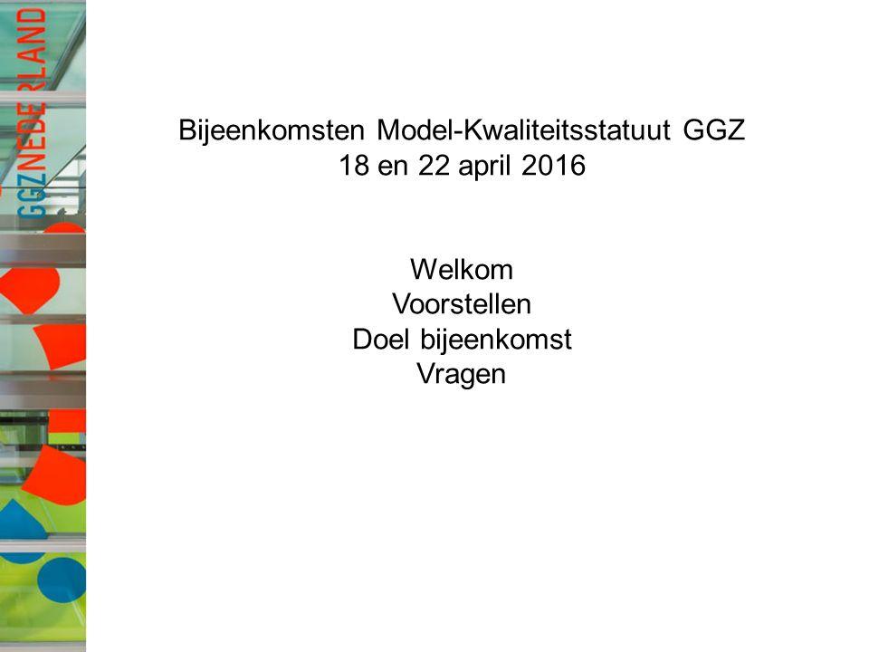 Bijeenkomsten Model-Kwaliteitsstatuut GGZ 18 en 22 april 2016 Welkom Voorstellen Doel bijeenkomst Vragen