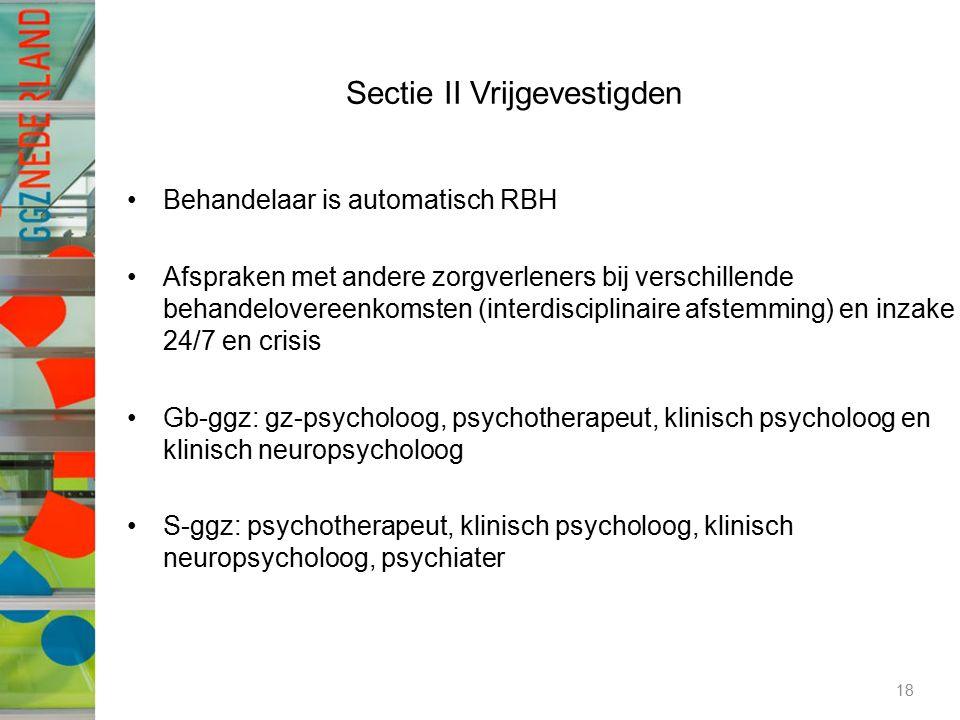 Sectie II Vrijgevestigden Behandelaar is automatisch RBH Afspraken met andere zorgverleners bij verschillende behandelovereenkomsten (interdisciplinaire afstemming) en inzake 24/7 en crisis Gb-ggz: gz-psycholoog, psychotherapeut, klinisch psycholoog en klinisch neuropsycholoog S-ggz: psychotherapeut, klinisch psycholoog, klinisch neuropsycholoog, psychiater 18