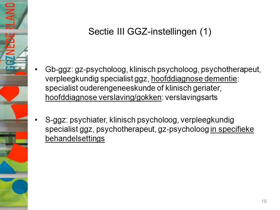 Sectie III GGZ-instellingen (1) Gb-ggz: gz-psycholoog, klinisch psycholoog, psychotherapeut, verpleegkundig specialist ggz, hoofddiagnose dementie: specialist ouderengeneeskunde of klinisch geriater, hoofddiagnose verslaving/gokken: verslavingsarts S-ggz: psychiater, klinisch psycholoog, verpleegkundig specialist ggz, psychotherapeut, gz-psycholoog in specifieke behandelsettings 19