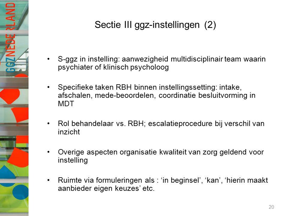 Sectie III ggz-instellingen (2) S-ggz in instelling: aanwezigheid multidisciplinair team waarin psychiater of klinisch psycholoog Specifieke taken RBH binnen instellingssetting: intake, afschalen, mede-beoordelen, coordinatie besluitvorming in MDT Rol behandelaar vs.
