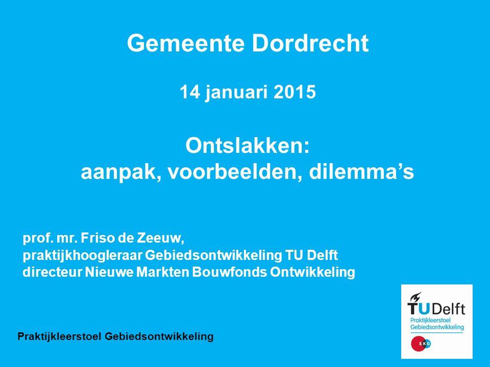 Gemeente Dordrecht 14 januari 2015 Ontslakken: aanpak, voorbeelden, dilemma's prof. mr. Friso de Zeeuw, praktijkhoogleraar Gebiedsontwikkeling TU Delf