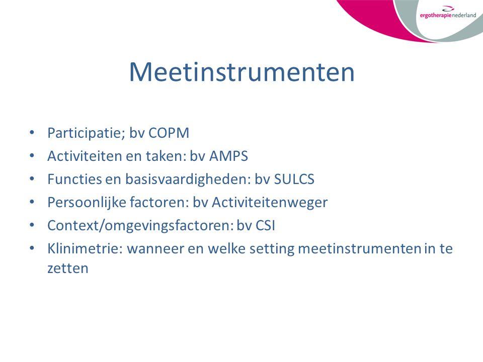 Meetinstrumenten Participatie; bv COPM Activiteiten en taken: bv AMPS Functies en basisvaardigheden: bv SULCS Persoonlijke factoren: bv Activiteitenweger Context/omgevingsfactoren: bv CSI Klinimetrie: wanneer en welke setting meetinstrumenten in te zetten