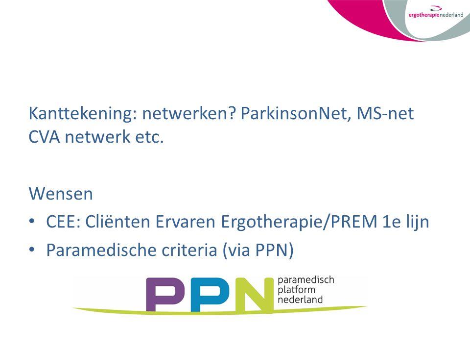 Kanttekening: netwerken? ParkinsonNet, MS-net CVA netwerk etc. Wensen CEE: Cliënten Ervaren Ergotherapie/PREM 1e lijn Paramedische criteria (via PPN)