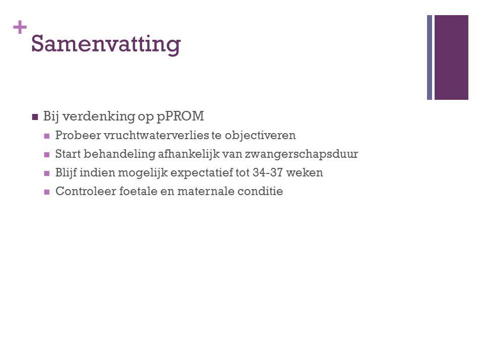+ Samenvatting Bij verdenking op pPROM Probeer vruchtwaterverlies te objectiveren Start behandeling afhankelijk van zwangerschapsduur Blijf indien mog