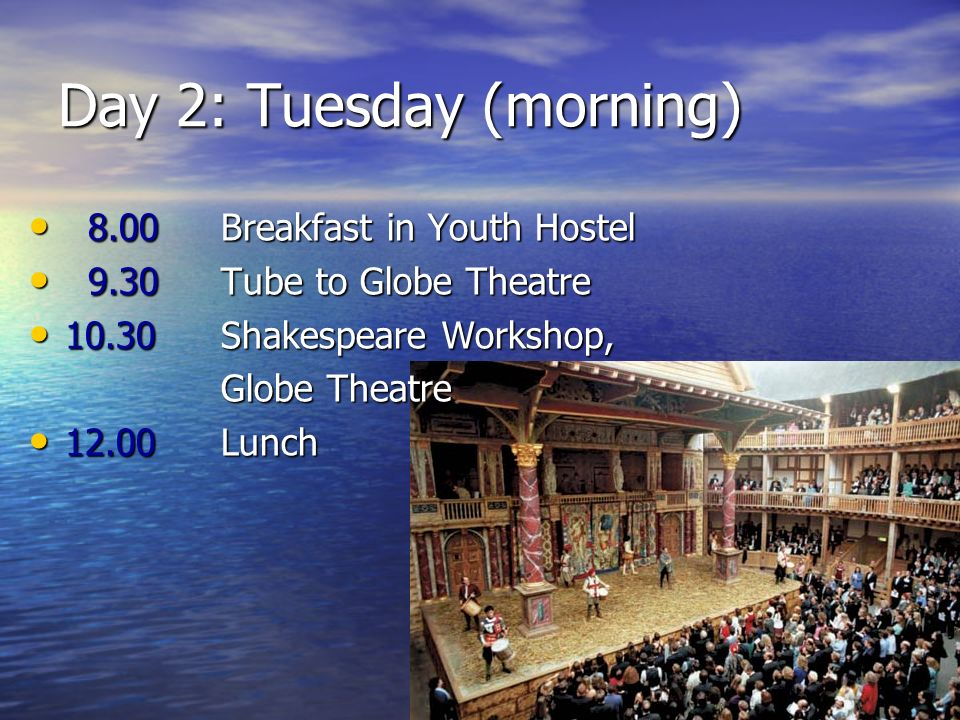 Day 2: Tuesday (morning) 8.00 Breakfast in Youth Hostel 8.00 Breakfast in Youth Hostel 9.30 Tube to Globe Theatre 9.30 Tube to Globe Theatre 10.30 Sha