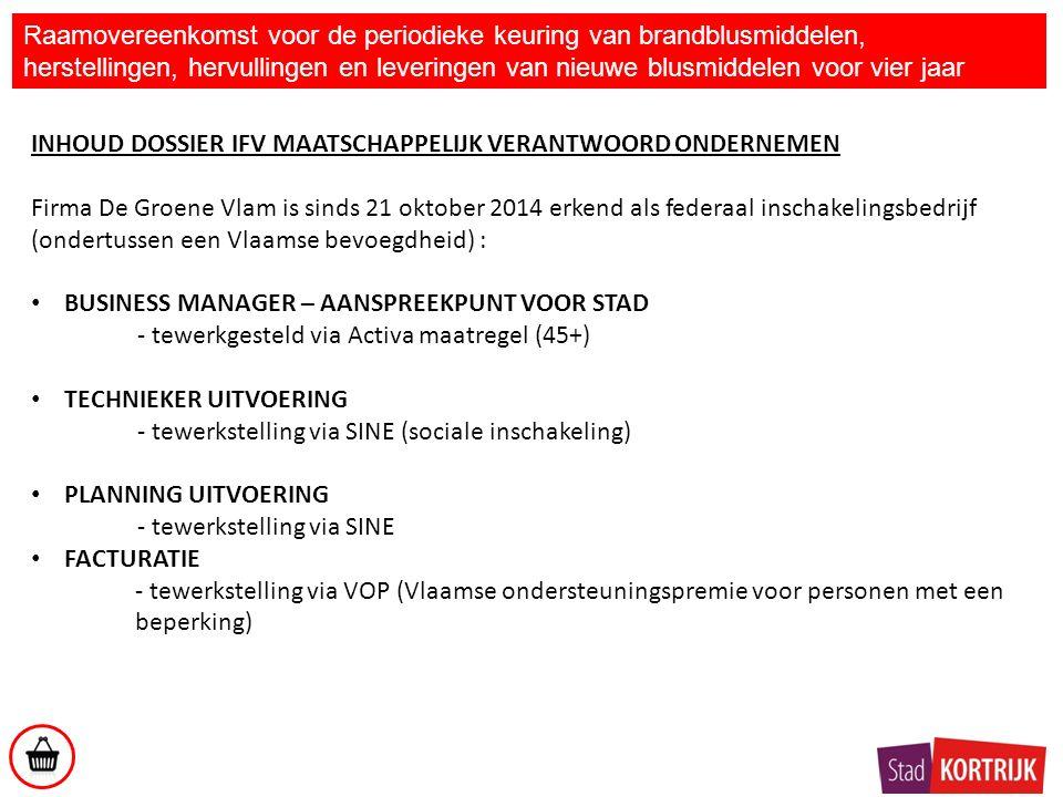 INHOUD DOSSIER IFV MAATSCHAPPELIJK VERANTWOORD ONDERNEMEN Firma De Groene Vlam is sinds 21 oktober 2014 erkend als federaal inschakelingsbedrijf (ondertussen een Vlaamse bevoegdheid) : BUSINESS MANAGER – AANSPREEKPUNT VOOR STAD - tewerkgesteld via Activa maatregel (45+) TECHNIEKER UITVOERING - tewerkstelling via SINE (sociale inschakeling) PLANNING UITVOERING - tewerkstelling via SINE FACTURATIE - tewerkstelling via VOP (Vlaamse ondersteuningspremie voor personen met een beperking) Raamovereenkomst voor de periodieke keuring van brandblusmiddelen, herstellingen, hervullingen en leveringen van nieuwe blusmiddelen voor vier jaar