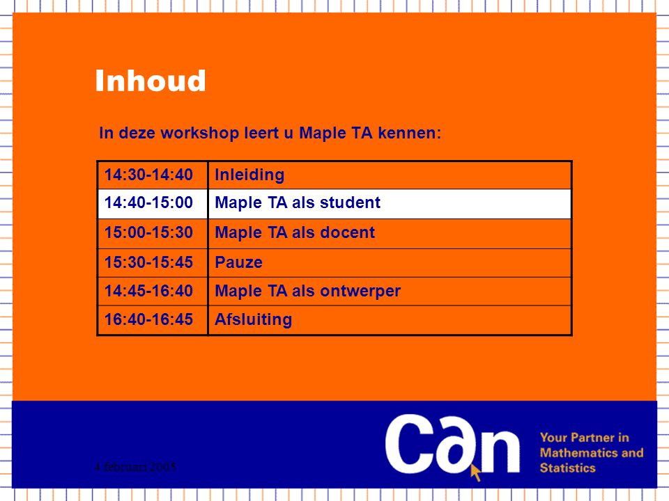 4 februari 2005 Inhoud In deze workshop leert u Maple TA kennen: 14:30-14:40Inleiding 14:40-15:00Maple TA als student 15:00-15:30Maple TA als docent 15:30-15:45Pauze 14:45-16:40Maple TA als ontwerper 16:40-16:45Afsluiting