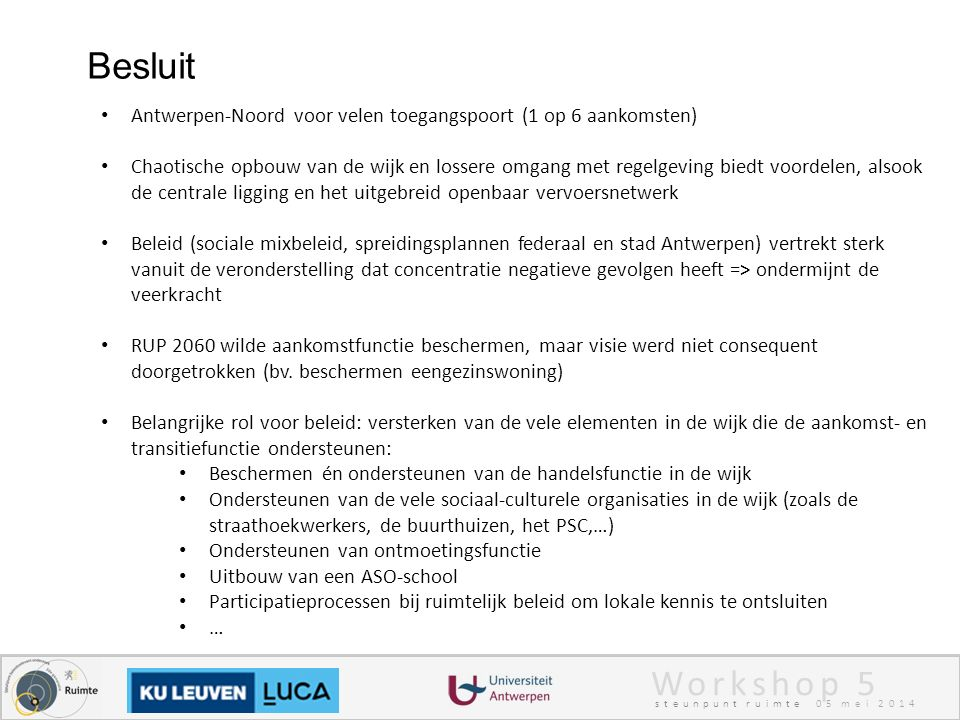 Workshop 5 steunpunt ruimte 05 mei 2014 Besluit Antwerpen-Noord voor velen toegangspoort (1 op 6 aankomsten) Chaotische opbouw van de wijk en lossere omgang met regelgeving biedt voordelen, alsook de centrale ligging en het uitgebreid openbaar vervoersnetwerk Beleid (sociale mixbeleid, spreidingsplannen federaal en stad Antwerpen) vertrekt sterk vanuit de veronderstelling dat concentratie negatieve gevolgen heeft => ondermijnt de veerkracht RUP 2060 wilde aankomstfunctie beschermen, maar visie werd niet consequent doorgetrokken (bv.