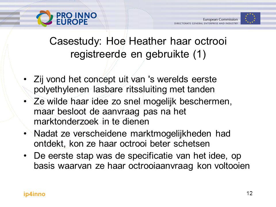 ip4inno 12 Casestudy: Hoe Heather haar octrooi registreerde en gebruikte (1) Zij vond het concept uit van s werelds eerste polyethylenen lasbare ritssluiting met tanden Ze wilde haar idee zo snel mogelijk beschermen, maar besloot de aanvraag pas na het marktonderzoek in te dienen Nadat ze verscheidene marktmogelijkheden had ontdekt, kon ze haar octrooi beter schetsen De eerste stap was de specificatie van het idee, op basis waarvan ze haar octrooiaanvraag kon voltooien