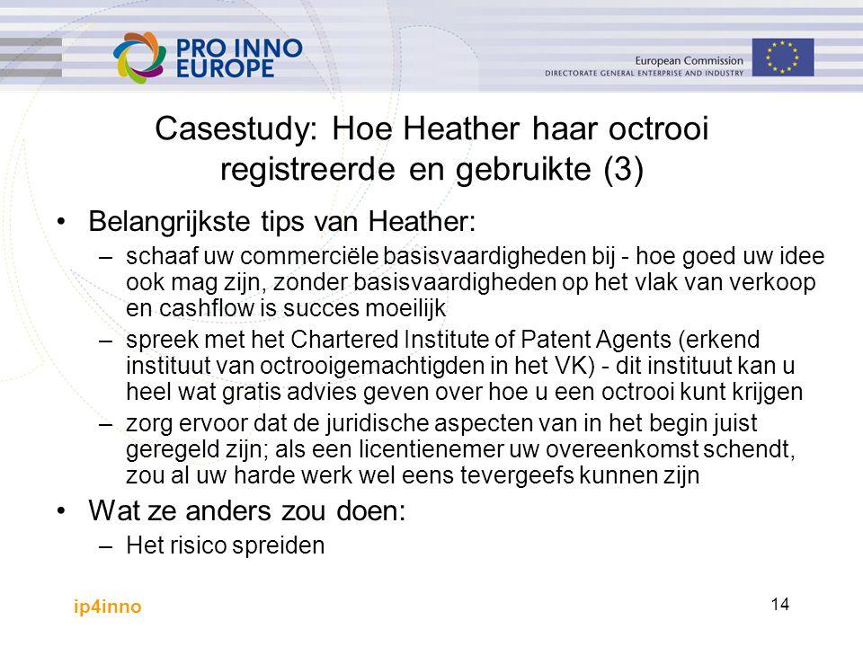 ip4inno 14 Casestudy: Hoe Heather haar octrooi registreerde en gebruikte (3) Belangrijkste tips van Heather: –schaaf uw commerciële basisvaardigheden bij - hoe goed uw idee ook mag zijn, zonder basisvaardigheden op het vlak van verkoop en cashflow is succes moeilijk –spreek met het Chartered Institute of Patent Agents (erkend instituut van octrooigemachtigden in het VK) - dit instituut kan u heel wat gratis advies geven over hoe u een octrooi kunt krijgen –zorg ervoor dat de juridische aspecten van in het begin juist geregeld zijn; als een licentienemer uw overeenkomst schendt, zou al uw harde werk wel eens tevergeefs kunnen zijn Wat ze anders zou doen: –Het risico spreiden